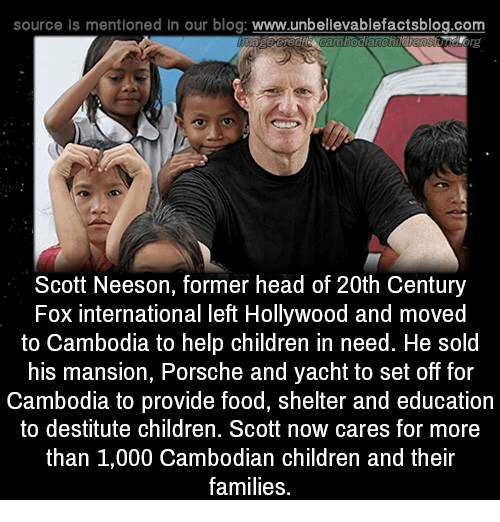 children in need: source Is mentioned In our blog  www.unbelievablefactsblog.com  Scott Neeson, former head of 20th Century  Fox international left Hollywood and moved  to Cambodia to help children in need. He sold  his mansion, Porsche and yacht to set off for  Cambodia to provide food, shelter and education  to destitute children  Scott now cares for more  than 1,000 Cambodian children and their  families.