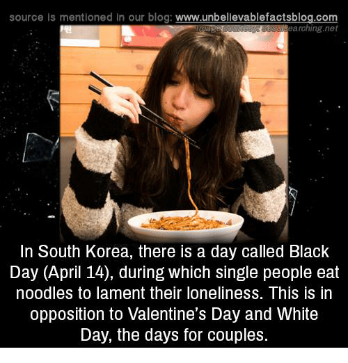 Memes, Blog, and South Korea: source is mentioned in our blog  www.unbelievablefactsblog.com  Searching net  In South Korea, there is a day called Black  Day (April 14), during which single people eat  noodles to lament their loneliness. This is in  opposition to Valentine's Day and White  Day, the days for couples.