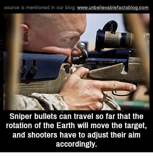 Memes, Shooters, and Target: source Is mentioned In our blog  www.unbelievablefactsblog.com  Sniper bullets can travel so far that the  rotation of the Earth will move the target,  and shooters have to adjust their aim  accordingly.
