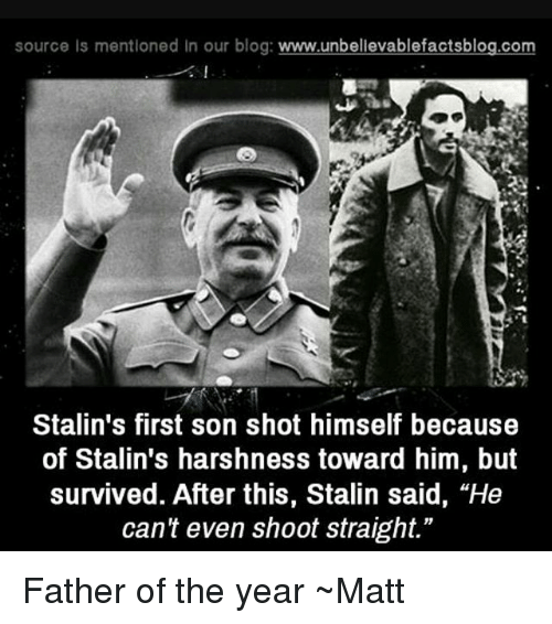 "Memes, Blog, and 🤖: source is mentioned in our blog  www.unbelievablefactsblog.com  Stalin's first son shot himself because  of Stalin's harshness toward him, but  survived. After this, Stalin said, ""He  can't even shoot straight."" Father of the year ~Matt"