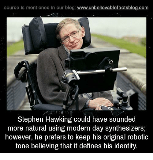 Stephen Hawk: source Is mentioned In our blog  www.unbelievablefactsblog.com  Stephen Hawking could have sounded  more natural using modern day synthesizers;  however, he prefers to keep his original robotic  tone believing that it defines his identity.