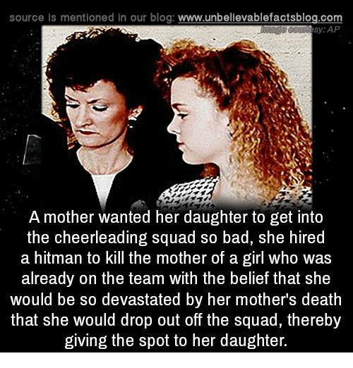 cheerleading: source Is mentioned In our blog  www.unbelievablefactsblog.com  sy AP  A mother wanted her daughter to get into  the cheerleading squad so bad, she hired  a hitman to kill the mother of a girl who was  already on the team with the belief that she  would be so devastated by her mothers death  that she would drop out off the squad, thereby  giving the spot to her daughter.