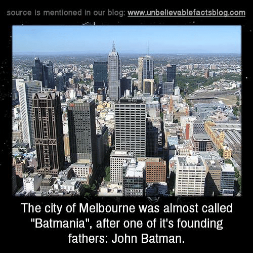 """Memes, Blog, and 🤖: source Is mentioned In our blog  www.unbelievablefactsblog.com  The City of Melbourne Was almost called  """"Batmania"""", after one of it's founding  fathers: John Batman"""