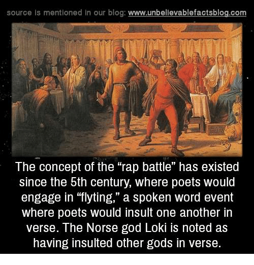 """Rap Battles: source is mentioned In our blog  www.unbelievablefactsblog.com  The concept of the rap battle"""" has existed  since the 5th century, where poets would  engage in """"flyting,"""" a spoken word event  where poets would insult one another in  verse. The Norse god Loki noted as  having insulted other gods in verse."""