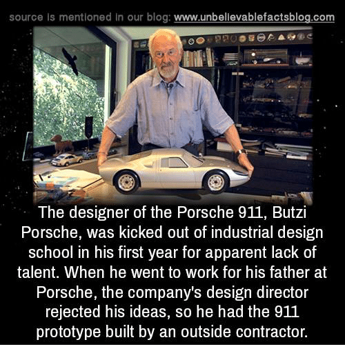 Memes, Blog, and Design: source Is mentioned In our blog  www.unbelievablefactsblog.com  The designer of the Porsche 911, Butzi  Porsche, was kicked out of industrial design  school in his first year for apparent lack of  talent. When he went to work for his father at  Porsche, the company's design director  rejected his ideas, so he had the 911  prototype built by an outside contractor.
