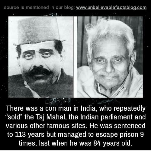 """taj mahal: source Is mentioned In our blog  www.unbelievablefactsblog.com  There was a con man in India, who repeatedly  """"sold"""" the Taj Mahal, the Indian parliament and  various other famous sites. He was sentenced  to 113 years but managed to escape prison 9  times, last when he was 84 years old."""