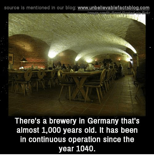 Memes, Blog, and Germany: source is mentioned in our blog  www.unbelievablefactsblog.com  There's a brewery in Germany that S  almost 1,000 years old. It has been  in continuous operation since the  year 1040.