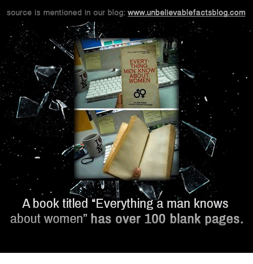 """Memes, Blog, and Blank: source is mentioned in our blog  www.unbelievablefactsblog.com  THING  MEN KNOW  ABOUT  WOMEN  A book titled """"Everything a man knows  about women"""" has over 100 blank pages."""