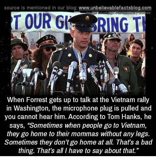 "Memes, Tom Hanks, and Vietnam: source Is mentioned In our blog  www.unbelievablefactsblog.com  TOUR  RING TH  When Forrest gets up to talk at the Vietnam rally  in Washington, the microphone plug is pulled and  you cannot hear him. According to Tom Hanks, he  says, ""Sometimes when people go to Vietnam,  they go home to their mommas without any legs.  Sometimes they don't go home at all. That's a bad  thing. That's all I have to say about that."""