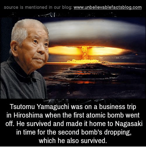 atom bomb: source Is mentioned In our blog  www.unbelievablefactsblog.com  Tsutomu Yamaguchi was on a business trip  in Hiroshima when the first atomic bomb went  off. He survived and made it home to Nagasaki  In time for the second bombs dropping,  which he also survived