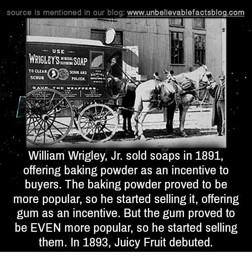 Wrigley: source Is mentioned In our blog  www.unbelievablefactsblog.com  USE  WRIGLEY ISSOLP  TO CLEAN  William Wrigley, Jr. sold soaps in 1891,  offering baking powder as an incentive to  buyers. The baking powder proved to be  more popular, so he started selling it, offering  gum as an incentive. But the gum proved to  be EVEN more popular, so he started selling  them. In 1893, Juicy Fruit debuted.