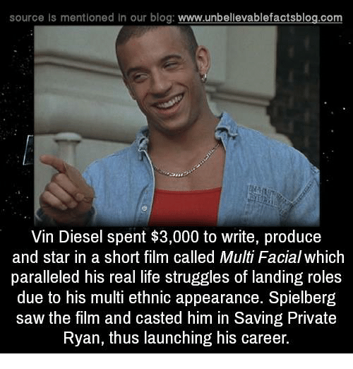 Life, Memes, and Saw: source Is mentioned In our blog  www.unbelievablefactsblog.com  Vin Diesel spent $3,000 to write, produce  and star in a short film called Multi Facial which  paralleled his real life struggles of landing roles  due to his multi ethnic appearance. Spielberg  saw the film and casted him in Saving Private  Ryan, thus launching his career.