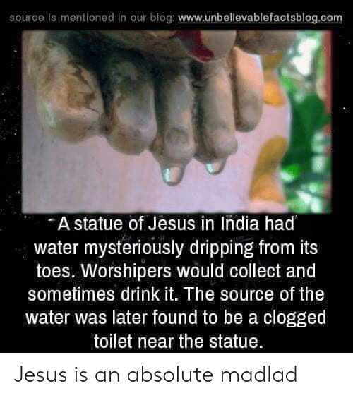 dripping: source is mentioned in our blog: www.unbellevablefactsblog.co  A statue of Jesus in India had  water mysteriously dripping from its  toes. Worshipers would collect and  sometimes drink it. The source of the  water was later found to be a clogged  toilet near the statue Jesus is an absolute madlad