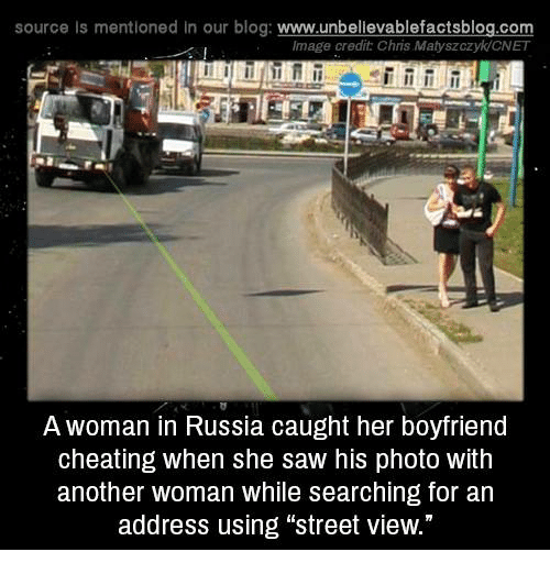 """Cnet: source Is mentioned in our blog: www.unbellevablefactsblog.co  Image credit Chris Matyszczyk/CNET  A woman in Russia caught her boyfriend  cheating when she saw his photo with  another woman while searching for an  address using """"street view."""""""