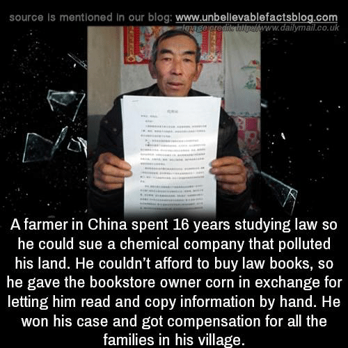 dailymail.co.uk: source Is mentioned in our blog: www.unbellevablefactsblog.co  pew  www.dailymail.co.uk  A farmer in China spent 16 years studying law so  he could sue a chemical company that polluted  his land. He couldn't afford to buy law books, so  he gave the bookstore owner corn in exchange for  letting him read and copy information by hand. He  won his case and got compensation for all the  families in his village