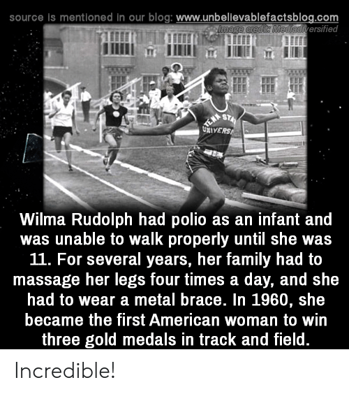 brace: source is mentioned in our blog: www.unbellevablefactsblog.com  adiversified  Wilma Rudolph had polio as an infant and  was unable to walk properly until she was  11. For several years, her family had to  massage her legs four times a day, and she  had to wear a metal brace. In 1960, she  became the first American woman to win  three gold medals in track and field Incredible!