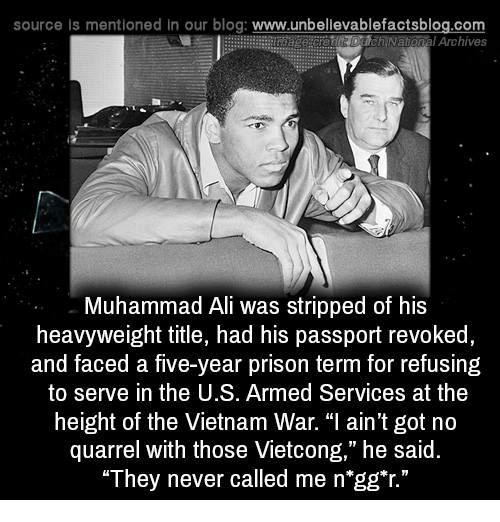 """Ali, Memes, and Muhammad Ali: source Is mentioned In our blog: www.unbellevablefactsblog.com  Archives  Muhammad Ali was stripped of his  heavyweight title, had his passport revoked  and faced a five-year prison term for refusing  to serve in the U.S. Armed Services at the  height of the Vietnam War. """"I ain't got no  quarrel with those Vietcong,"""" he said.  They never called me n gg""""r."""""""