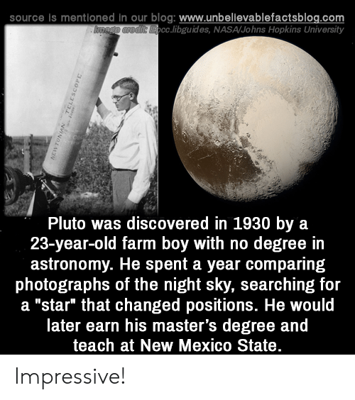 "johns: source is mentioned in our blog: www.unbellevablefactsblog.com  cc.libguides, NASA/Johns Hopkins University  Pluto was discovered in 1930 by a  23-year-old farm boy with no degree in  astronomy. He spent a year comparing  photographs of the night sky, searching for  a ""star"" that changed positions. He would  later earn his master's degree and  teach at New Mexico State Impressive!"