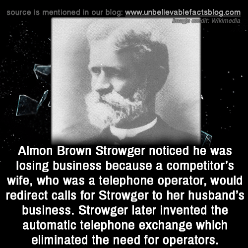 husbands: source is mentioned in our blog: www.unbellevablefactsblog.com  dit: Wikimedia  Almon Brown Strowger noticed he was  losing business because a competitor's  wife, who was a telephone operator, would  redirect calls for Strowger to her husband's  business. Strowger later invented the  automatic telephone exchange which  eliminated the need for operators.