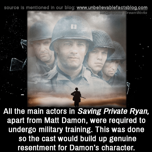 Damon: source is mentioned in our blog: www.unbellevablefactsblog.com  e credit? DreamWorks  All the main actors in Saving Private Ryan,  apart from Matt Damon, were required to  undergo military training. This was done  so the cast would build up genuine  resentment for Damon's character.