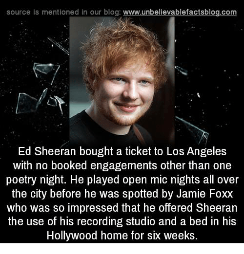 Jamie Foxx: source Is mentioned in our blog: www.unbellevablefactsblog.com  Ed Sheeran bought a ticket to Los Angeles  with no booked engagements other than one  poetry night. He played open mic nights all over  the city before he was spotted by Jamie Foxx  who was so impressed that he offered Sheeran  the use of his recording studio and a bed in his  Hollywood home for six weeks.