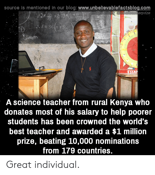 Best Teacher: source is mentioned in our blog: www.unbellevablefactsblog.com  erpize  A science teacher from rural Kenya who  donates most of his salary to help poorer  students has been crowned the world's  best teacher and awarded a $1 million  prize, beating 10,000 nominations  from 179 countries. Great individual.