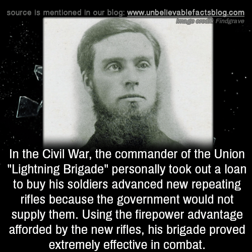 "Civil War: source is mentioned in our blog: www.unbellevablefactsblog.com  Findgrave  In the Civil War, the commander of the Uniorn  ""Lightning Brigade"" personally took out a loan  to buy his soldiers advanced new repeating  rifles because the government would not  supply them. Using the firepower advantage  afforded by the new rifles, his brigade proved  extremely effective in combat."