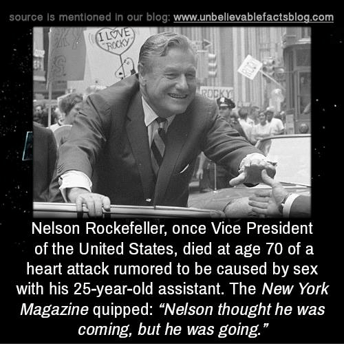 "Memes, New York, and Sex: source Is mentioned in our blog: www.unbellevablefactsblog.com  ILOVE  Nelson Rockefeller, once Vice President  of the United States, died at age 70 of a  heart attack rumored to be caused by sex  with his 25-year-old assistant. The New York  Magazine quipped: ""Nelson thought he was  coming, but he was going."""