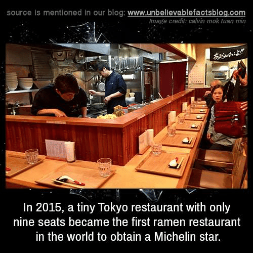 Memes, Ramen, and Blog: source Is mentioned in our blog: www.unbellevablefactsblog.com  Image credit: calvin mok tuan min  In 2015, a tiny Tokyo restaurant with only  nine seats became the first ramen restaurant  in the world to obtain a Michelin star.