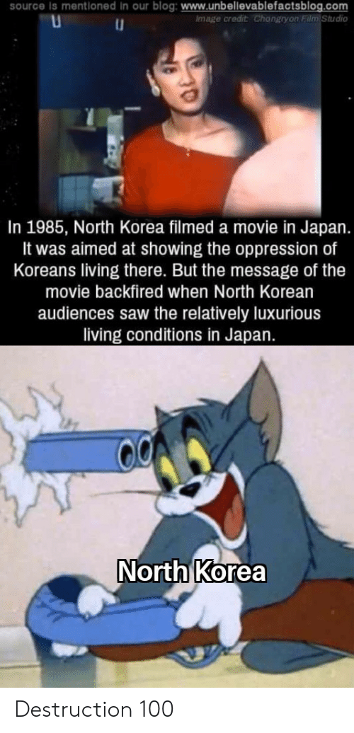 Oppression: source Is mentioned In our blog: www.unbellevablefactsblog.com  Image credit Changryon Film Studio  In 1985, North Korea filmed a movie in Japan.  It was aimed at showing the oppression of  Koreans living there. But the message of the  movie backfired when North Korean  audiences saw the relatively luxurious  living conditions in Japan.  North Korea Destruction 100