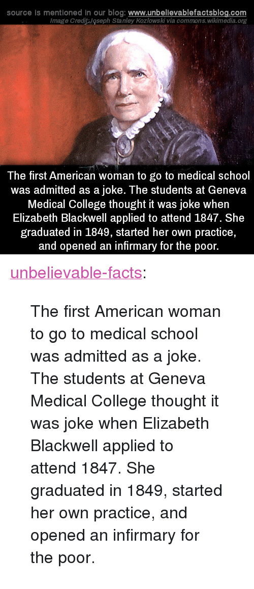 """commons: source is mentioned in our blog: www.unbellevablefactsblog.com  Image Credit Joseph Stanley Kozlowski via commons.wikimedia.org  The first American woman to go to medical school  was admitted as a joke. The students at Geneva  Medical College thought it was joke when  Elizabeth Blackwell applied to attend 1847. She  graduated in 1849, started her own practice,  and opened an infirmary for the poor. <p><a href=""""http://unbelievablefactsblog.com/post/171863101098/first-american-woman-to-go-to-medical-school"""" class=""""tumblr_blog"""">unbelievable-facts</a>:</p> <blockquote><p>The first American woman to go to medical school was admitted as a joke. The students at Geneva Medical College thought it was joke when Elizabeth Blackwell applied to attend 1847. She graduated in 1849, started her own practice, and opened an infirmary for the poor.</p></blockquote>"""