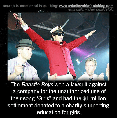 """Girls, Memes, and Beastie Boys: source Is mentioned in our blog: www.unbellevablefactsblog.com  Image credit: Michael Morel /Flickr  The Beastie Boys won a lawsuit against  a company for the unauthorized use of  their song """"Girls"""" and had the $1 million  settlement donated to a charity supporting  education for girls"""
