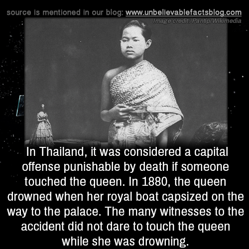 Drowned: source is mentioned in our blog: www.unbellevablefactsblog.com  Image credit: Pantip/Wikimedia  In Thailand, it was considered a capital  offense punishable by death if someone  touched the queen. In 1880, the queen  drowned when her royal boat capsized on the  way to the palace. The many witnesses to the  accident did not dare to touch the queen  while she was drowning.