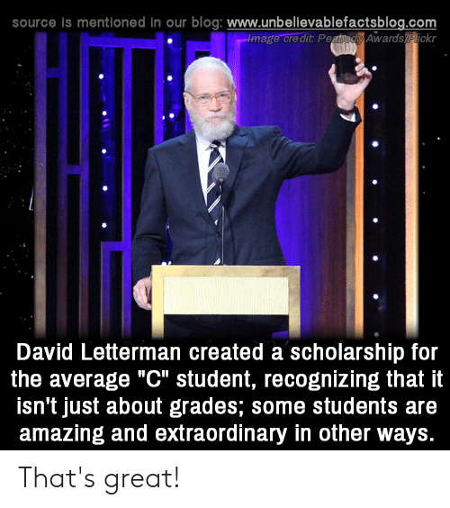 """Thats Great: source is mentioned in our blog: www.unbellevablefactsblog.com  image credit PeaodAwards lickr  O.  David Letterman created a scholarship for  the average """"C"""" student, recognizing that it  isn't just about grades; some students are  amazing and extraordinary in other ways. That's great!"""