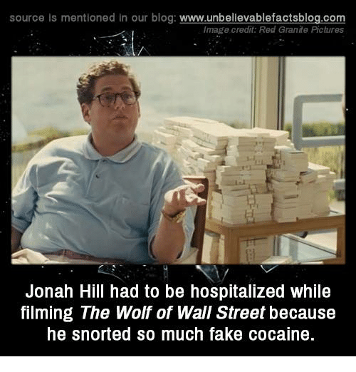 Fake, Jonah Hill, and Memes: source Is mentioned in our blog: www.unbellevablefactsblog.com  Image credit: Red Granite Pictures  Jonah Hill had to be hospitalized while  filming The Wolf of Wall Street because  he snorted so much fake cocaine