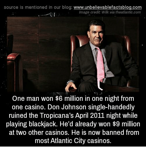 Memes, Atlantic City, and Blog: source Is mentioned in our blog: www.unbellevablefactsblog.com  Image credit: Wilk via theatlantic.com  One man won $6 million in one night from  one casino. Don Johnson single-handedly  ruined the Tropicana's April 2011 night while  playing blackjack. He'd already won $9 million  at two other casinos. He is now banned from  most Atlantic City casinos.