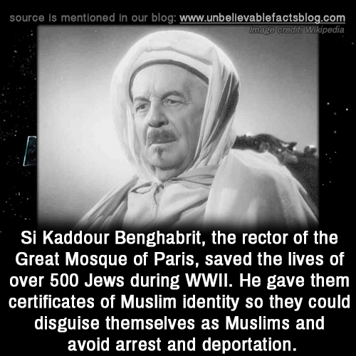 muslims: source is mentioned in our blog: www.unbellevablefactsblog.com  Image credita Wikipedia  Si Kaddour Benghabrit, the rector of the  Great Mosque of Paris, saved the lives of  over 500 Jews during WWIl. He gave them  certificates of Muslim identity so they could  disguise themselves as Muslims and  avoid arrest and deportation.