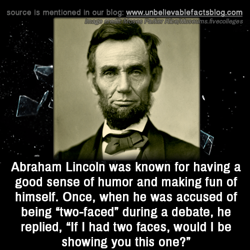 "Abraham: source is mentioned in our blog: www.unbellevablefactsblog.com  ims.fivecolleges  Abraham Lincoln was known for having a  good sense of humor and making fun of  himself. Once, when he was accused of  being two-faced"" during a debate, he  replied, ""If I had two faces, would I be  showing you this one?"