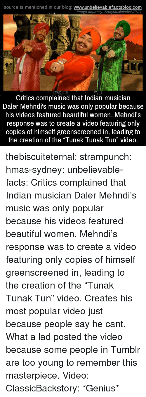 """Vevo: source is mentioned in our blog: www.unbellevablefactsblog.com  lmage courtesy: SonyMusic India VEVO  Critics complained that Indian musician  Daler Mehndi's music was only popular because  his videos featured beautiful women. Mehndi's  response was to create a video featuring only  copies of himself greenscreened in, leading to  the creation of the """"Tunak Tunak Tun"""" video. thebiscuiteternal: strampunch:  hmas-sydney:  unbelievable-facts:  Critics complained that Indian musician Daler Mehndi's music was only popular because his videos featured beautiful women. Mehndi's response was to create a video featuring only copies of himself greenscreened in, leading to the creation of the """"Tunak Tunak Tun"""" video.  Creates his most popular video just because people say he cant. What a lad  posted the video because some people in Tumblr are too young to remember this masterpiece.  Video: ClassicBackstory: *Genius*"""