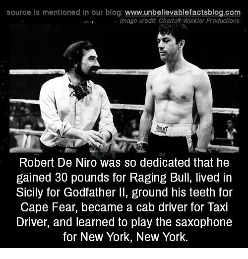 godfather: source is mentioned in our blog: www.unbellevablefactsblog.com  lmage credit Chartoff-Winkler Productions  Robert De Niro was so dedicated that he  gained 30 pounds for Raging Bull, lived in  Sicily for Godfather Il, ground his teeth for  Cape Fear, became a cab driver for laxi  Driver, and learned to play the saxophone  for New York, NeW York.