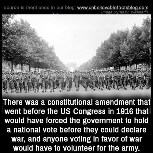 Constitutional: source is mentioned in our blog: www.unbellevablefactsblog.com  mage courtesy: Wikimedia  There was a constitutional amendment that  went before the US Congress in 1916 that  would have forced the government to hold  a national vote before they could declare  war, and anyone voting in favor of war  would have to volunteer for the army.