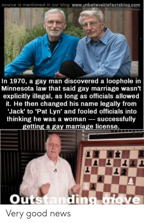 Gay Marriage: source is mentioned In  our blog: www.unbellevablefactsblog.com  mage redit Aela Jitnenez NBC News  In 1970, a gay man discovered a loophole in  Minnesota law that said gay marriage wasn't  explicitly illegal, as long as officials allowed  it. He then changed his name legally from  Jack' to 'Pat Lyn' and fooled officials into  thinking he was a woman successfully  getting a gay marriage license  Outstandig aiove Very good news