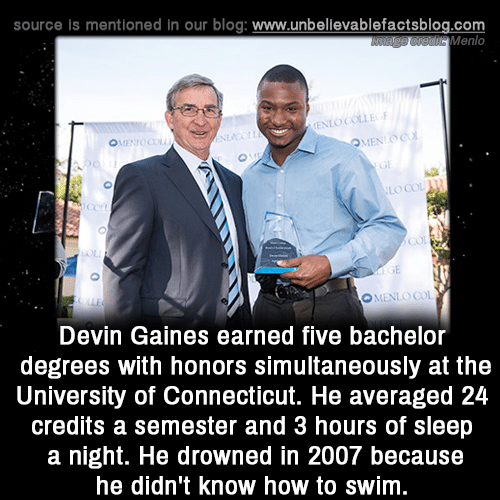 Drowned: source is mentioned in our blog: www.unbellevablefactsblog.com  Menlo  LO COL  Con  О. LNLO COI  Devin Gaines earned five bachelor  degrees with honors simultaneously at the  University of Connecticut. He averaged 24  credits a semester and 3 hours of sleep  a night. He drowned in 2007 because  he didn't know how to swim