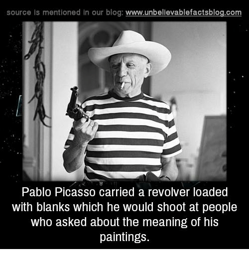 Memes, Paintings, and Blog: source is mentioned in our blog: www.unbellevablefactsblog.com  Pablo Picasso carried a revolver loaded  with blanks which he would shoot at people  who asked about the meaning of his  paintings.