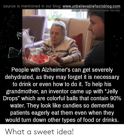 """Dementia: source is mentioned in our blog: www.unbellevablefactsblog.com  t Vimeo/Lewis Hornby  People with Alzheimer's can get severely  dehydrated, as they may forget it is necessary  to drink or even how to do it. To help his  grandmother, an inventor came up with """"Jelly  Drops"""" which are colorful balls that contain 90%  water. They look like candies so dementia  patients eagerly eat them even when they  would turn down other types of food or drinks What a sweet idea!"""