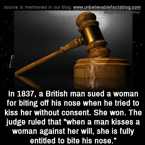 """Entitled: source is mentioned in our blog: www.unbellevablefactsblog.com  tPixabay  In 1837, a British man sued a woman  for biting off his nose when he tried to  kiss her without consent. She won. The  judge ruled that """"when a man kisses a  woman against her will, she is fully  entitled to bite his nose."""""""