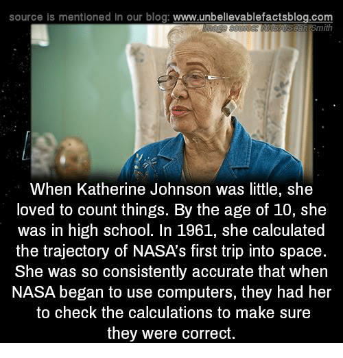 Computers, Memes, and Nasa: source is mentioned In our blog: www.unbellevablefactsblog.com  When Katherine Johnson was little, she  loved to count things. By the age of 10, she  was in high school. In 1961, she calculated  the trajectory of NASA's first trip into space  She was so consistently accurate that when  NASA began to use computers, they had her  to check the calculations to make sure  they were correct.