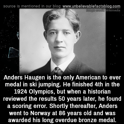 bronze: source is mentioned in our blog: www.unbellevablefactsblog.com  Wikimedia  Anders Haugen is the only American to ever  medal in ski jumping. He finished 4th in the  1924 Olympics, but when a historian  reviewed the results 50 years later, he found  a scoring error. Shortly thereafter, Anders  went to Norway at 86 years old and was  awarded his long overdue bronze medal.