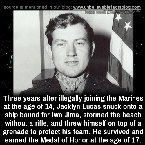 Marines: source is mentioned In our blog: www.unbellevablefactsblog.com  wikimedia  Three years after illegally joining the Marines  at the age of 14, Jacklyn Lucas snuck onto a  ship bound for lwo Jima, stormed the beach  without a rifle, and threw himself on top of a  grenade to protect his team. He survived and  earned the Medal of Honor at the age of 17.