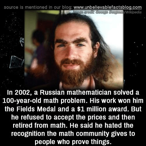 math problem: source Is mentioned in our blog: www.unbellevablefactsblog.com  Wikipedia  In 2002, a Russian mathematician solved a  100-year-old math problem. His work won him  the Fields Medal and a $1 million award. But  he refused to accept the prices and then  retired from math. He said he hated the  recognition the math community gives to  people who prove things.